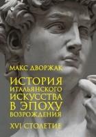 Макс Дворжак - История итальянского искусства в эпоху Возрождения. XVI столетие