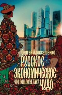 Сергей Алексашенко - Русское экономическое чудо: что пошло не так?
