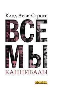 Клод Леви-Стросс - Все мы каннибалы. Сборник