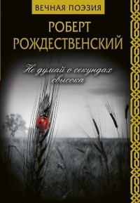 Роберт Рождественский - Не думай о секундах свысока
