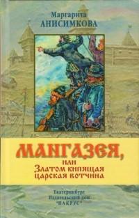 Маргарита Анисимкова - Мангазея, или Златом кипящая царская вотчина.