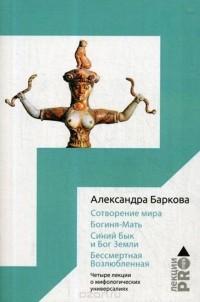 Александра Баркова - Сотворение мира. Богиня-Мать. Бог Земли. Бессмертная Возлюбленная. Четыре лекции о мифологических универсалиях