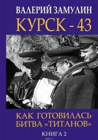 Валерий Замулин - Курск - 43. Как готовилась битва «титанов». Книга 2