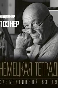 Владимир Познер - Немецкая тетрадь. Субъективный взгляд