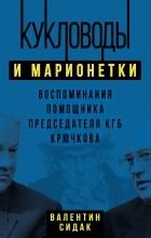 Валентин Сидак - Кукловоды и марионетки. Воспоминания помощника председателя КГБ Крючкова