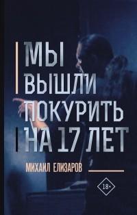 Михаил Елизаров - Мы вышли покурить на 17 лет (сборник)