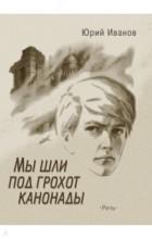 Юрий Иванов - Мы шли под грохот канонады
