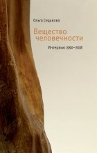 Ольга Седакова - Вещество человечности. Интервью 1990–2018