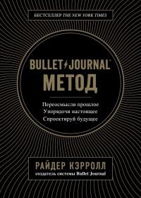 Райдер Кэрролл - Bullet Journal метод. Переосмысли прошлое, упорядочи настоящее, спроектируй будущее
