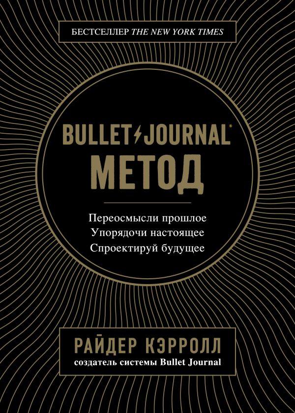 «Bullet Journal метод. Переосмысли прошлое, упорядочи настоящее, спроектируй будущее» Райдер Кэрролл