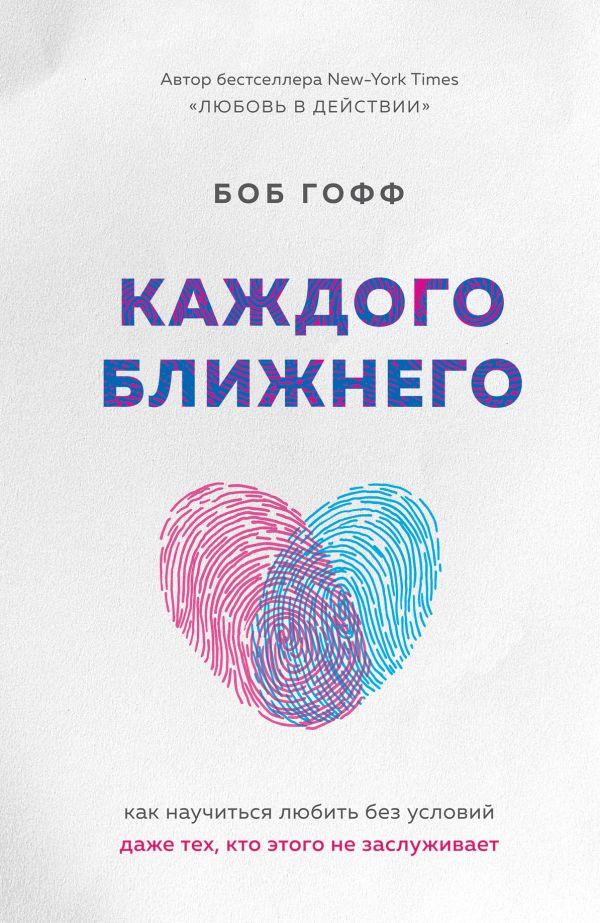 «Каждого ближнего. Как научиться любить без условий даже тех, кто этого не заслуживает» Боб Гофф