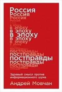 Андрей Мовчан - Россия в эпоху постправды. Здравый смысл против информационного шума