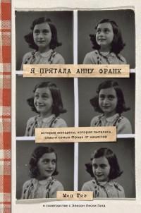 Мип Гис - Я прятала Анну Франк. История женщины, которая пыталась спасти семью Франк от нацистов
