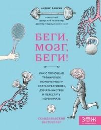 Андерс Хансен - Беги, мозг, беги! Как с помощью тренировок помочь мозгу стать креативнее, думать быстрее и перестать нервничать