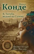 Мариз Конде - Я, Титуба, ведьма из Салема