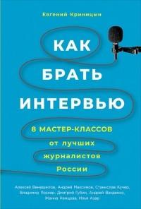 Евгений Криницын - Как брать интервью. 8 мастер-классов от лучших журналистов России