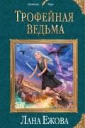 Лана Ежова - Трофейная ведьма (сборник)