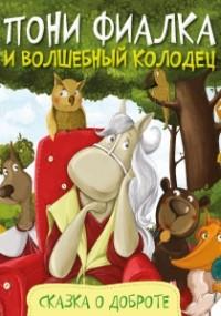Анастасия Алешичева - Пони Фиалка и волшебный колодец. Сказка о доброте