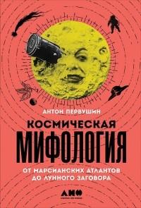 Антон Первушин - Космическая мифология от марсианских атлантов до лунного заговора