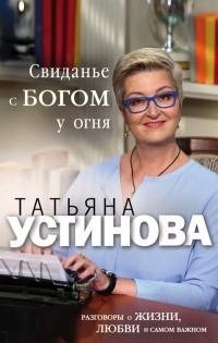Татьяна Устинова - Свиданье с Богом у огня: Разговоры о жизни, любви и самом важном