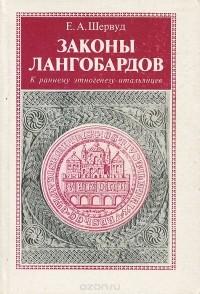 Е. А. Шервуд - Законы Лангобардов. Обычное право древнегерманского племени