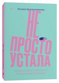 Ксения Красильникова - Не просто устала. Как распознать и преодолеть послеродовую депрессию