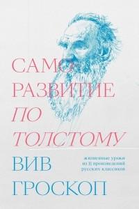 Вив Гроскоп - Саморазвитие по Толстому. Жизненные уроки из 11 произведений русских классиков