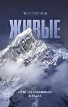 Пирс Пол Рид - Живые. История спасшихся в Андах