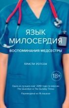 Кристи Уотсон - Язык милосердия: Воспоминания медсестры