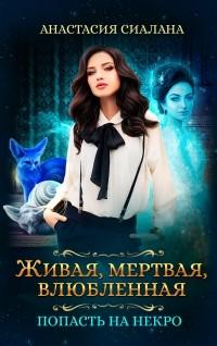 Анастасия Сиалана - Живая, мертвая, влюбленная. Попасть на Некро