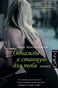 Аньес Мартен-Люган - Однажды я станцую для тебя