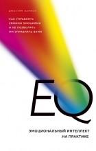 Джастин Барисо - EQ. Эмоциональный интеллект на практике. Как управлять своими эмоциями и не позволять им управлять вами
