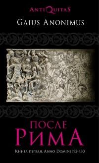 Гай Аноним - После Рима. 192-430 по Рождеству. От «солдатских императоров» до Карла Великого. Книга первая
