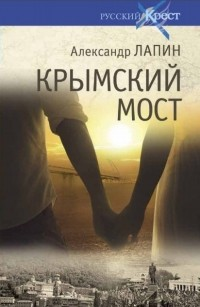 Александр Лапин - Крымский мост. Роман-путешествие