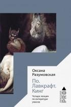 Оксана Разумовская - По. Лавкрафт. Кинг: Четыре лекции о литературе ужасов