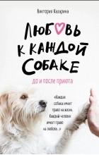 Виктория Казарина - Любовь к каждой собаке. До и после приюта