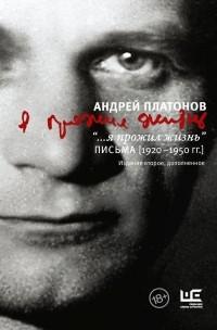 Андрей Платонов - «...я прожил жизнь». Письма. 1920-1950 гг.