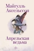 Майгулль Аксельссон - Апрельская ведьма