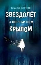 Эдуард Веркин - Звездолёт с перебитым крылом. Каникулы что надо (сборник)