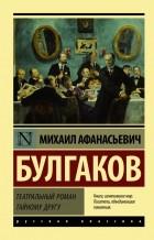 Михаил Булгаков - Театральный роман. Тайному другу (сборник)