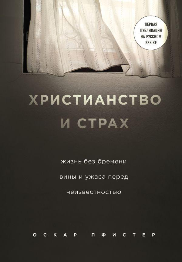«Христианство и страх. Жизнь без бремени вины и ужаса перед неизвестностью» Оскар Пфистер
