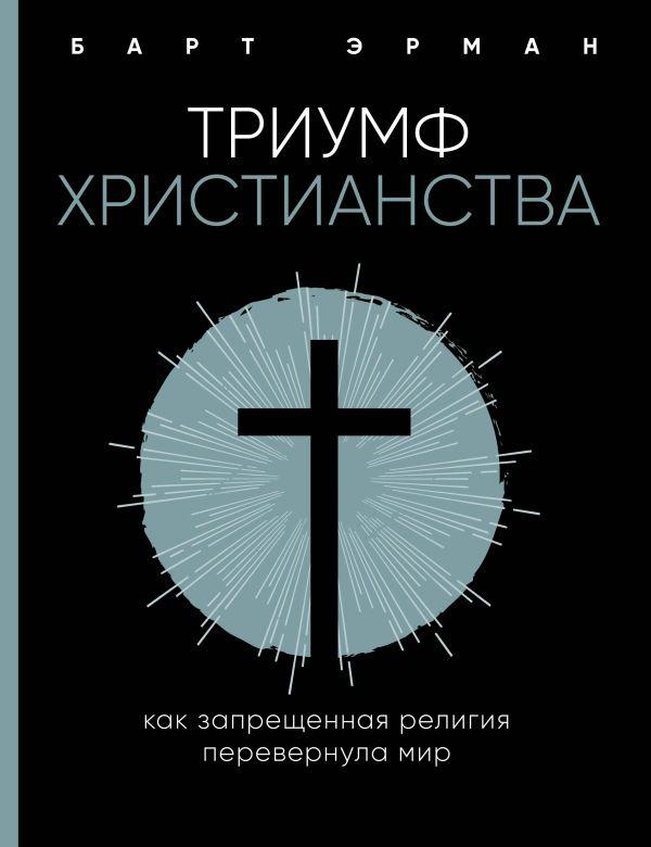 «Триумф христианства. Как запрещенная религия перевернула мир» Барт Эрман