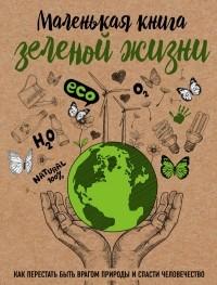 Мария Ершова - Маленькая книга зеленой жизни: как перестать быть врагом природы и спасти человечество
