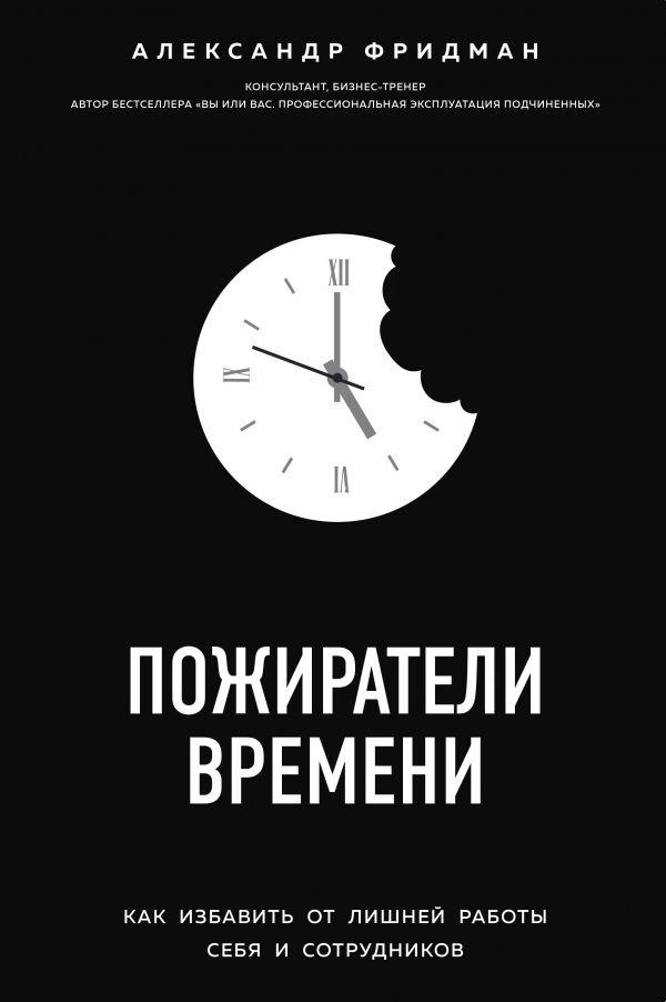 «Пожиратели времени. Как избавить от лишней работы себя и сотрудников» Александр Фридман