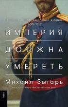 Михаил Зыгарь - Империя должна умереть. Том 1