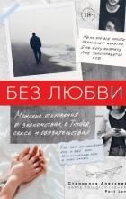 Станислав Алексеев - Без любви. Мужские откровения о знакомствах в Tinder, сексе и обязательствах
