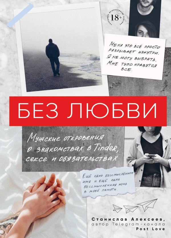 «Без любви. Мужские откровения о знакомствах в Tinder, сексе и обязательствах» 0 Станислав Алексеев