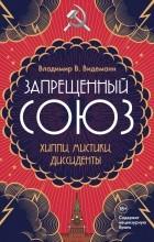 Владимир В. Видеманн - Запрещенный союз: Хиппи, мистики, диссиденты