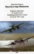 Дмитрий Киенко - Крылья над Нёманом: Боевые действия 16 скоростного бомбардировочного полка 22 июня 1941 года