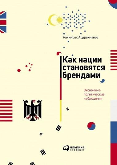 «Как нации становятся брендами. Экономико-политические наблюдения» Рахимбек Абдрахманов